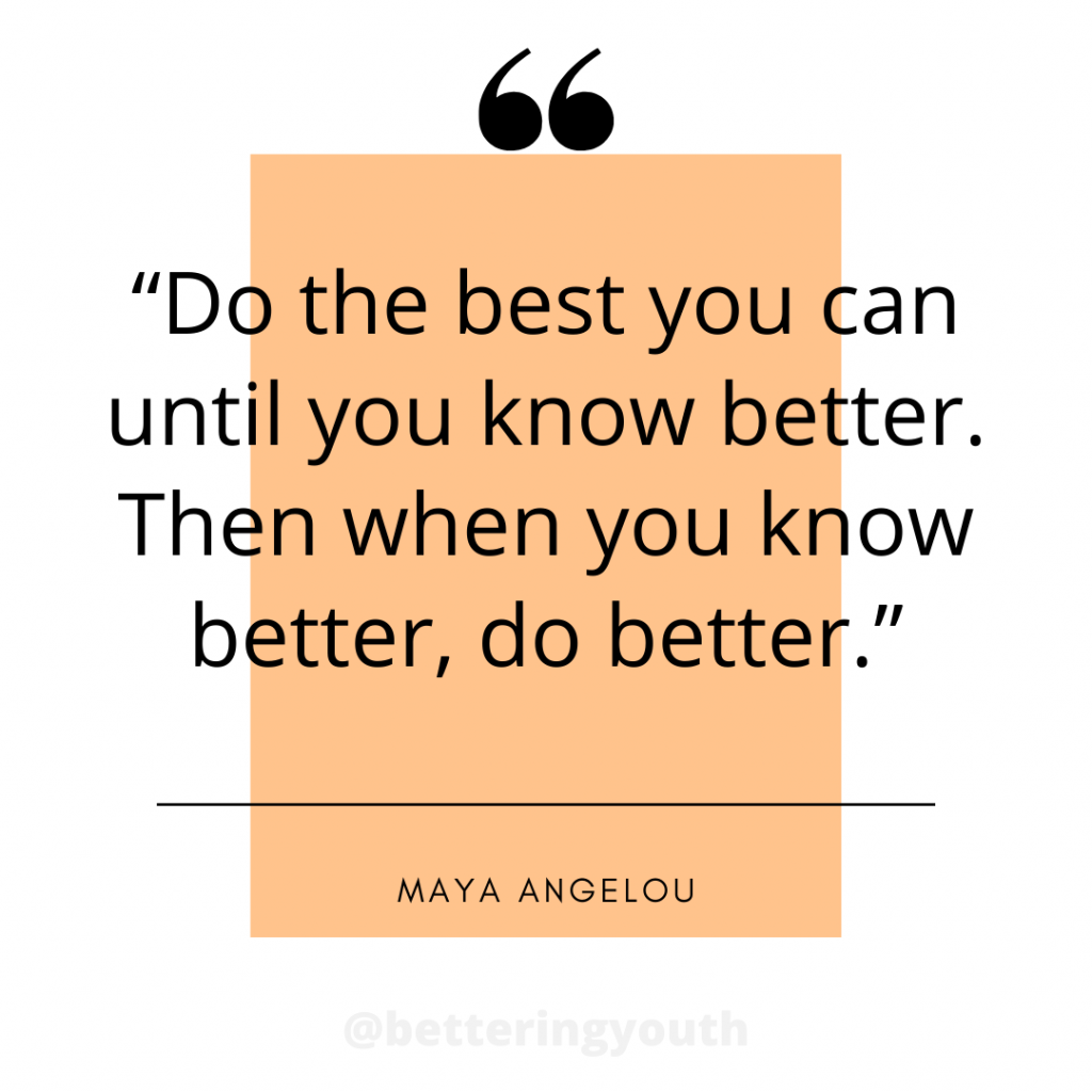 Maya Angelou - do the best you can.